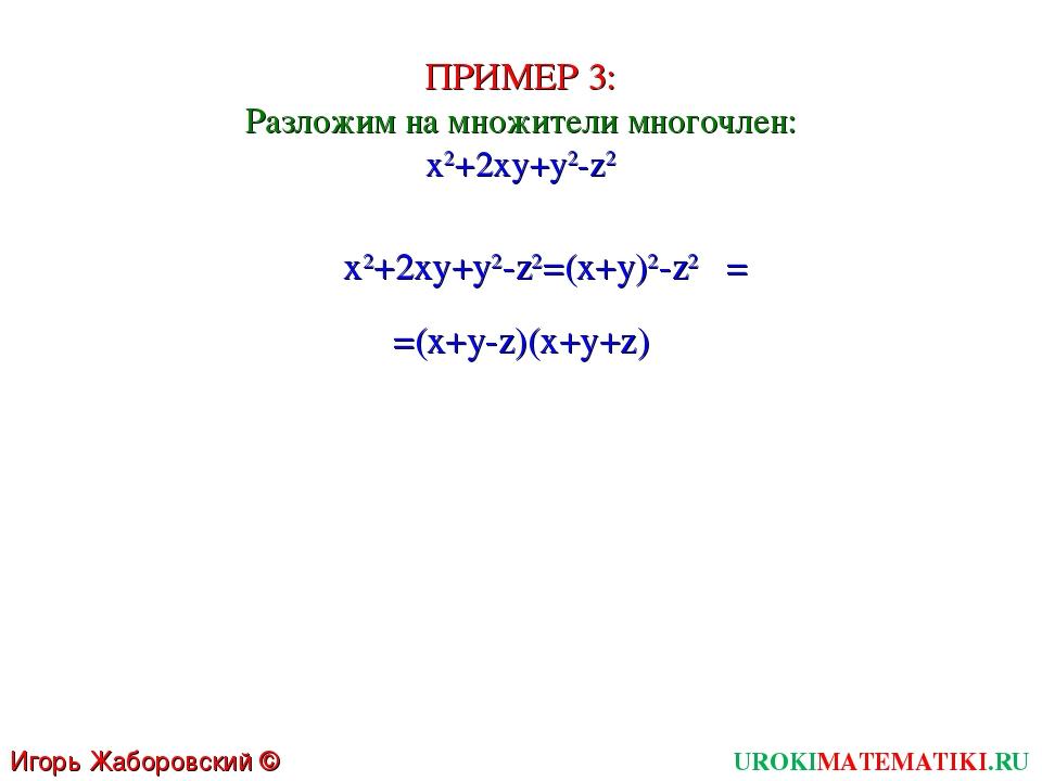 ПРИМЕР 3: Разложим на множители многочлен: x2+2xy+y2-z2 x2+2xy+y2-z2=(x+y)2-z...