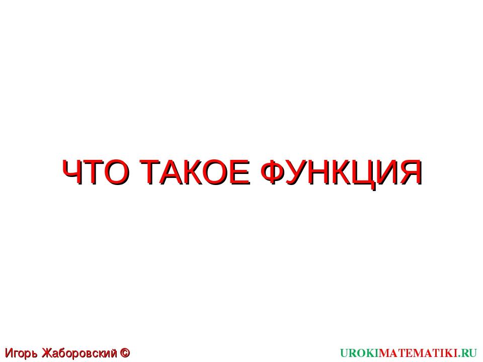 ЧТО ТАКОЕ ФУНКЦИЯ UROKIMATEMATIKI.RU Игорь Жаборовский © 2011