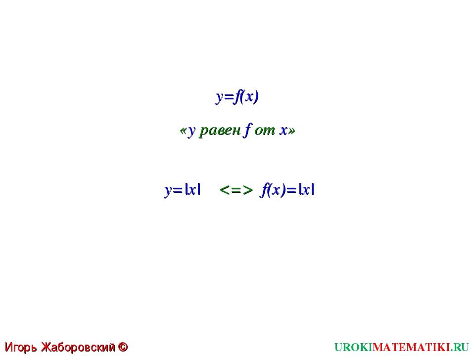 y=f(x) UROKIMATEMATIKI.RU Игорь Жаборовский © 2011 «y равен f от x» y=|x|  f(...