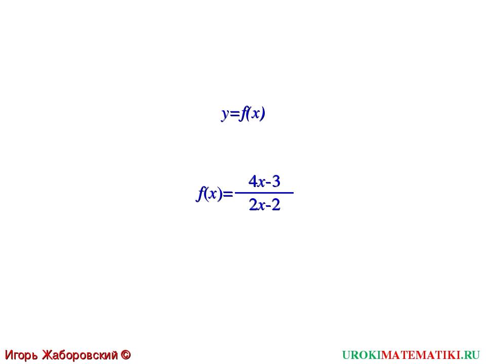 UROKIMATEMATIKI.RU Игорь Жаборовский © 2011 y=f(x) f(x)= 4x-3 2x-2