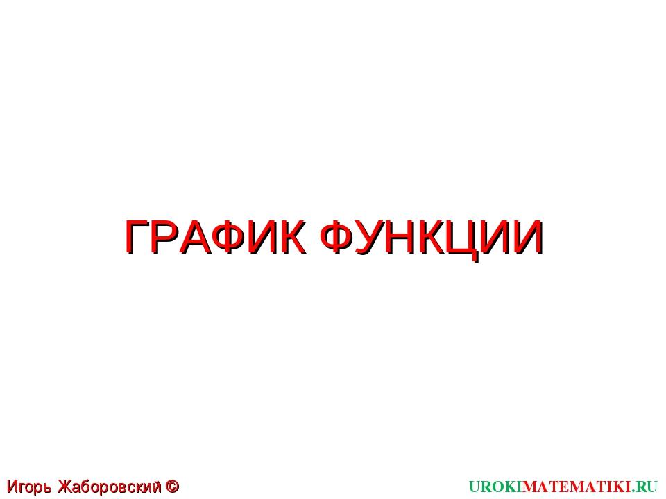 ГРАФИК ФУНКЦИИ UROKIMATEMATIKI.RU Игорь Жаборовский © 2011