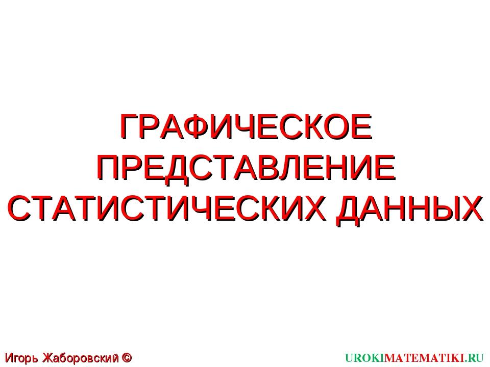 ГРАФИЧЕСКОЕ ПРЕДСТАВЛЕНИЕ СТАТИСТИЧЕСКИХ ДАННЫХ UROKIMATEMATIKI.RU Игорь Жабо...