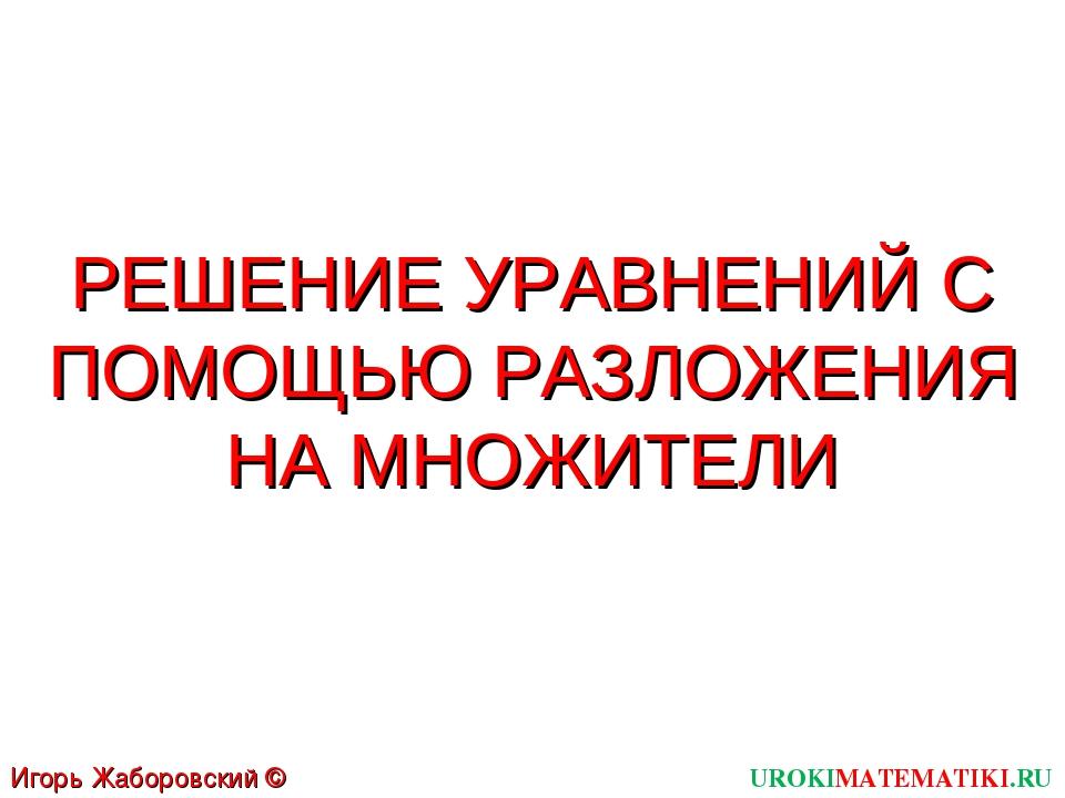 РЕШЕНИЕ УРАВНЕНИЙ С ПОМОЩЬЮ РАЗЛОЖЕНИЯ НА МНОЖИТЕЛИ UROKIMATEMATIKI.RU Игорь...