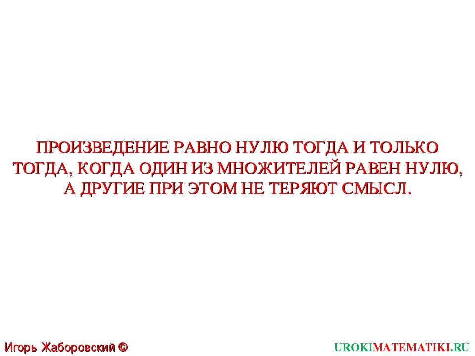UROKIMATEMATIKI.RU Игорь Жаборовский © 2011 ПРОИЗВЕДЕНИЕ РАВНО НУЛЮ ТОГДА И Т...