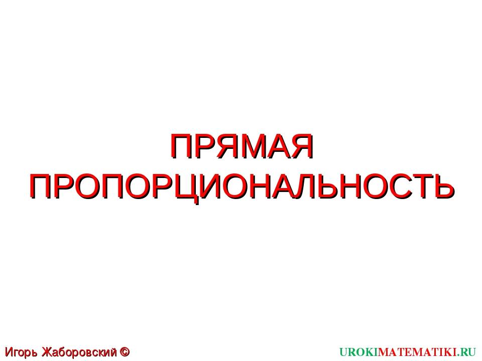 ПРЯМАЯ ПРОПОРЦИОНАЛЬНОСТЬ UROKIMATEMATIKI.RU Игорь Жаборовский © 2011