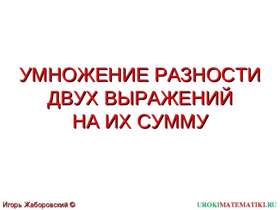 УМНОЖЕНИЕ РАЗНОСТИ ДВУХ ВЫРАЖЕНИЙ НА ИХ СУММУ UROKIMATEMATIKI.RU Игорь Жаборо...