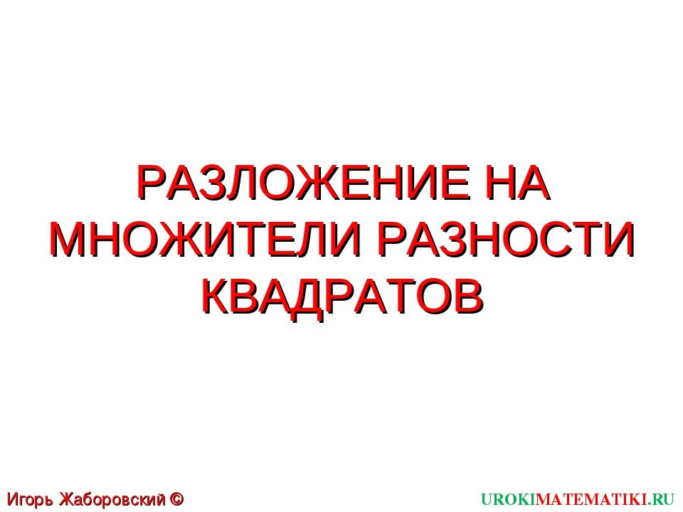 РАЗЛОЖЕНИЕ НА МНОЖИТЕЛИ РАЗНОСТИ КВАДРАТОВ UROKIMATEMATIKI.RU Игорь Жаборовск...