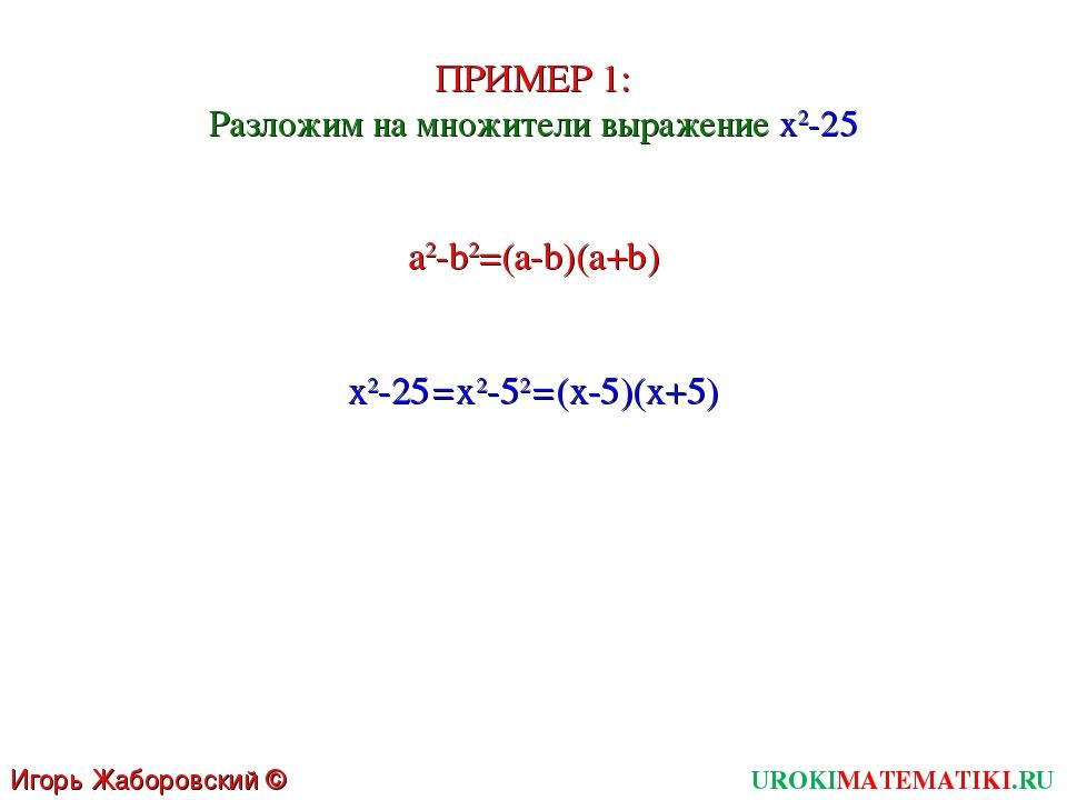 UROKIMATEMATIKI.RU Игорь Жаборовский © 2011 ПРИМЕР 1: Разложим на множители в...