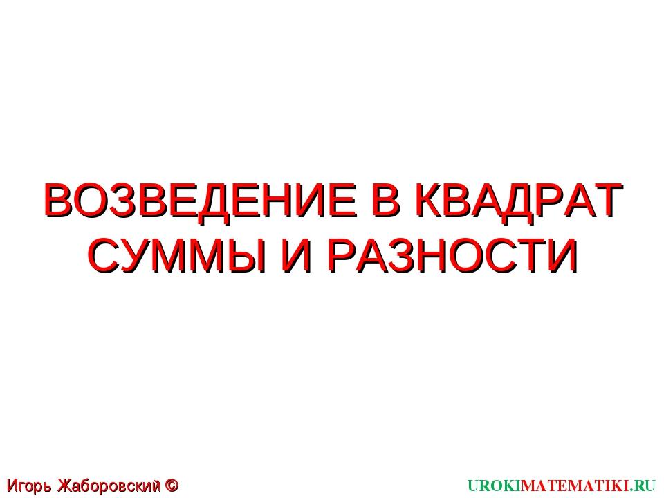 ВОЗВЕДЕНИЕ В КВАДРАТ СУММЫ И РАЗНОСТИ UROKIMATEMATIKI.RU Игорь Жаборовский ©...