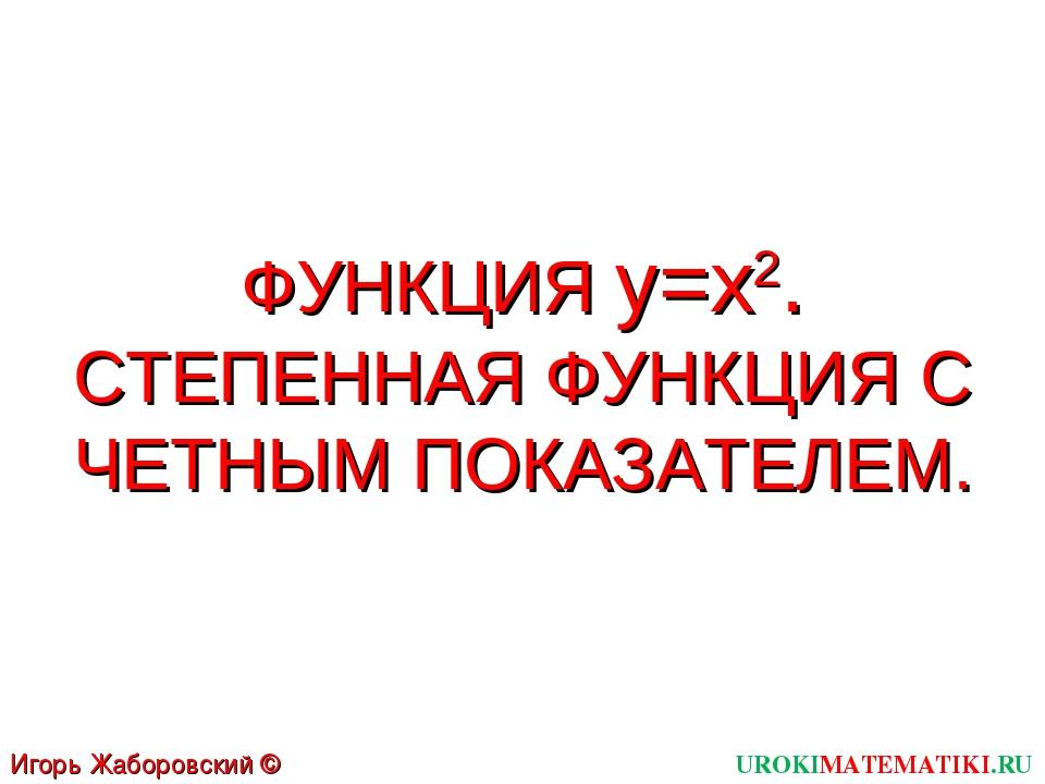 ФУНКЦИЯ y=x2. СТЕПЕННАЯ ФУНКЦИЯ С ЧЕТНЫМ ПОКАЗАТЕЛЕМ. UROKIMATEMATIKI.RU Игор...