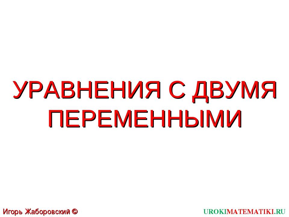 УРАВНЕНИЯ С ДВУМЯ ПЕРЕМЕННЫМИ UROKIMATEMATIKI.RU Игорь Жаборовский © 2011
