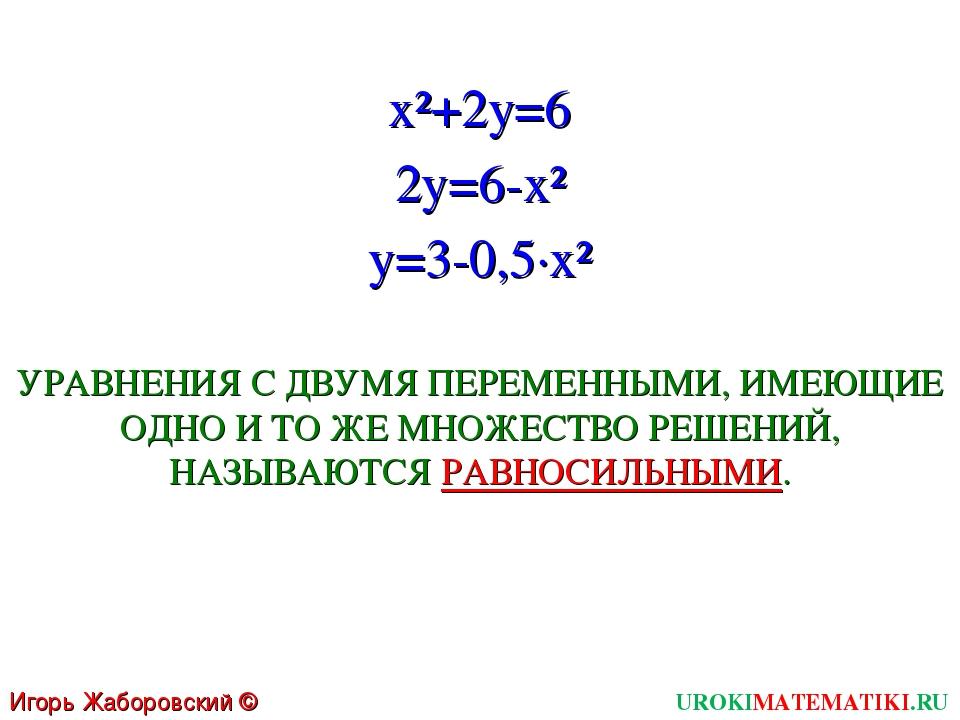 UROKIMATEMATIKI.RU Игорь Жаборовский © 2011 x²+2y=6 2y=6-x² y=3-0,5∙x² УРАВНЕ...