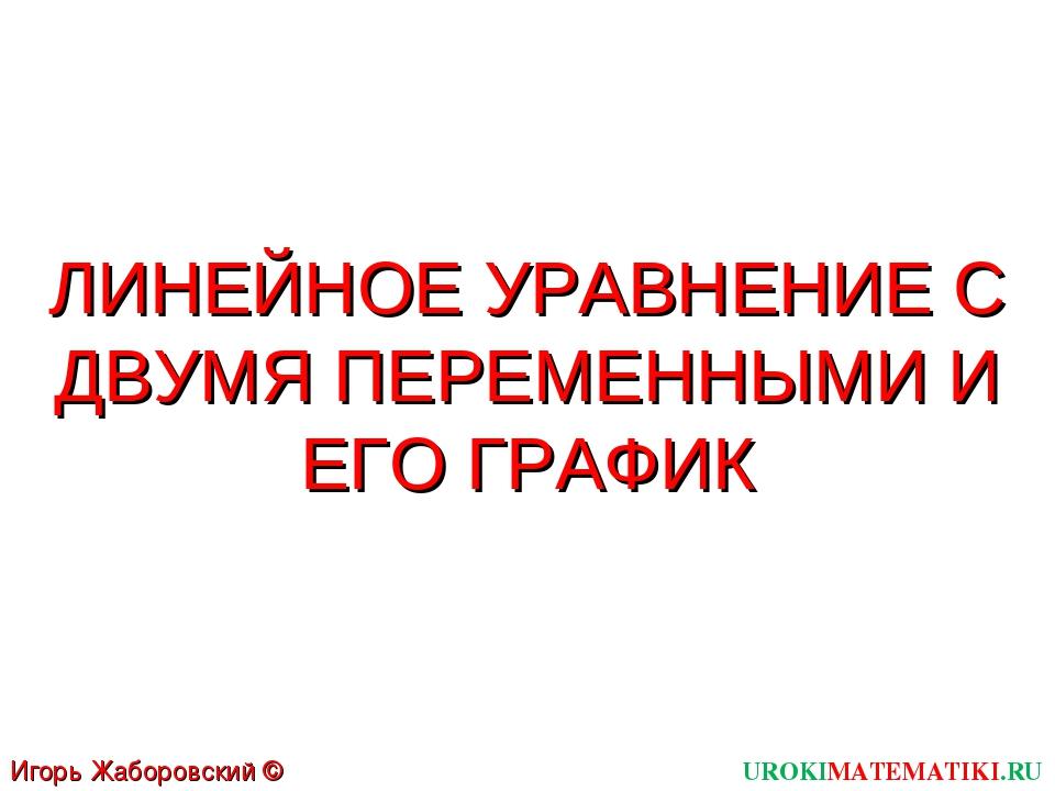ЛИНЕЙНОЕ УРАВНЕНИЕ С ДВУМЯ ПЕРЕМЕННЫМИ И ЕГО ГРАФИК UROKIMATEMATIKI.RU Игорь...