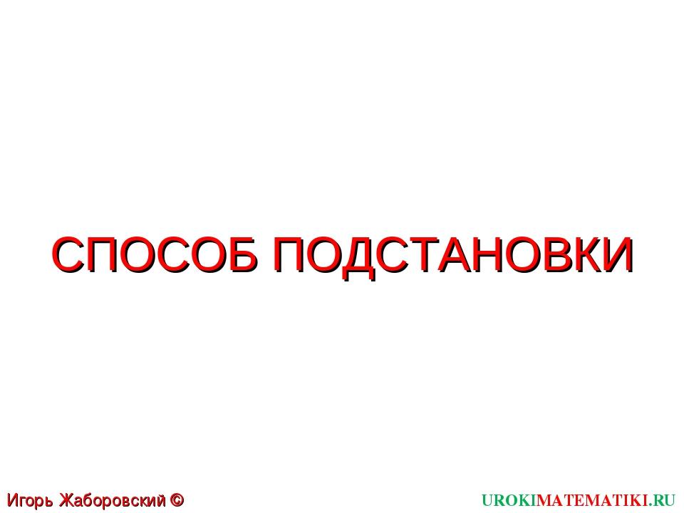 СПОСОБ ПОДСТАНОВКИ UROKIMATEMATIKI.RU Игорь Жаборовский © 2011