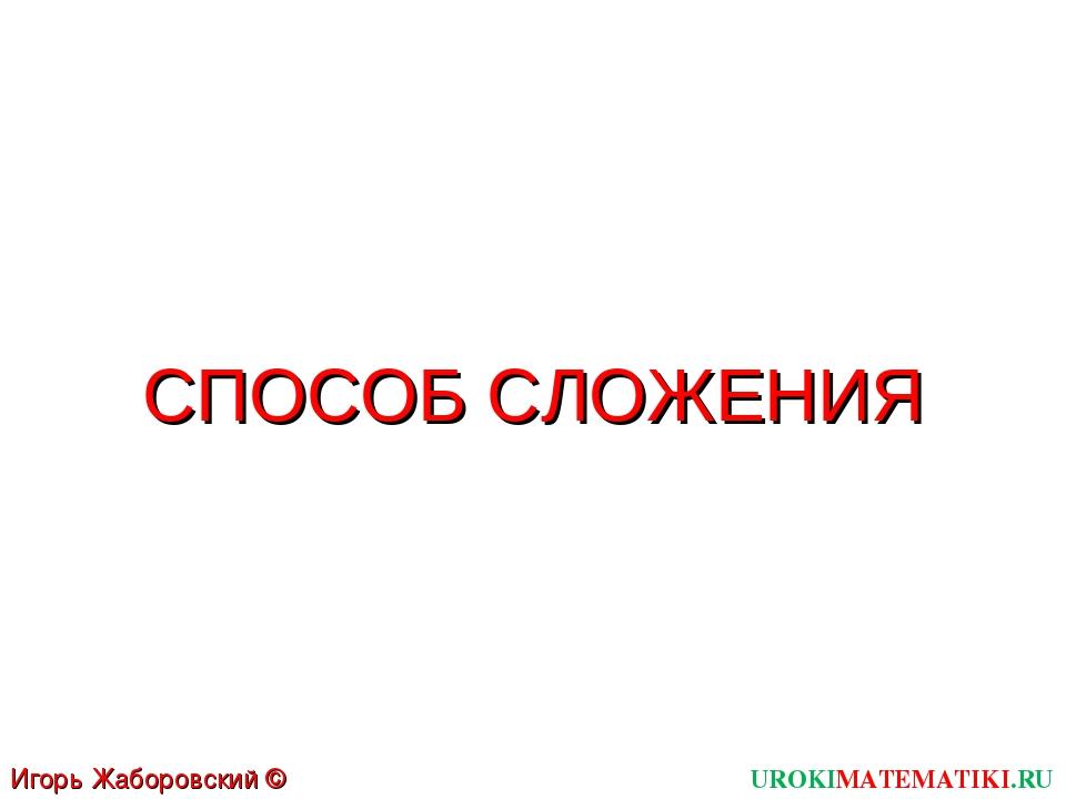 СПОСОБ СЛОЖЕНИЯ UROKIMATEMATIKI.RU Игорь Жаборовский © 2011