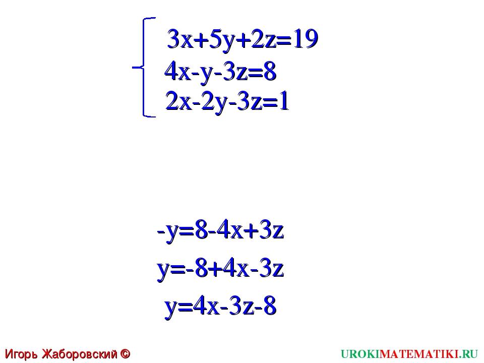 3x+5y+2z=19 UROKIMATEMATIKI.RU Игорь Жаборовский © 2011 4x-y-3z=8 2x-2y-3z=1...
