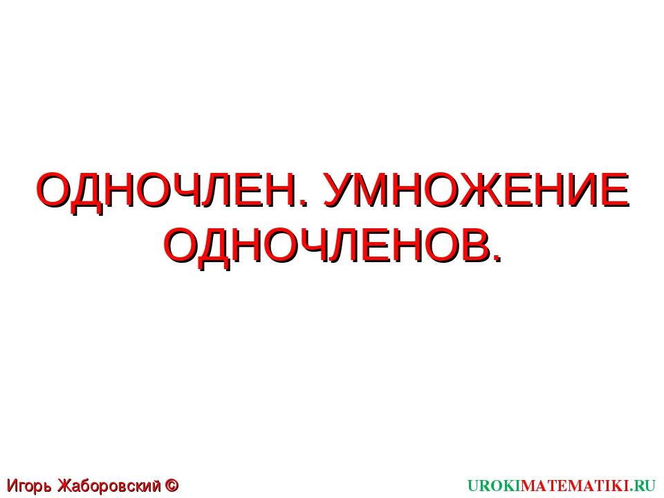 ОДНОЧЛЕН. УМНОЖЕНИЕ ОДНОЧЛЕНОВ. UROKIMATEMATIKI.RU Игорь Жаборовский © 2011
