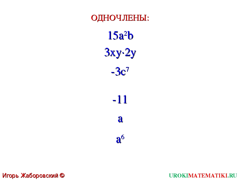UROKIMATEMATIKI.RU Игорь Жаборовский © 2011 15a2b 3xy∙2y -3c7 ОДНОЧЛЕНЫ: -11...
