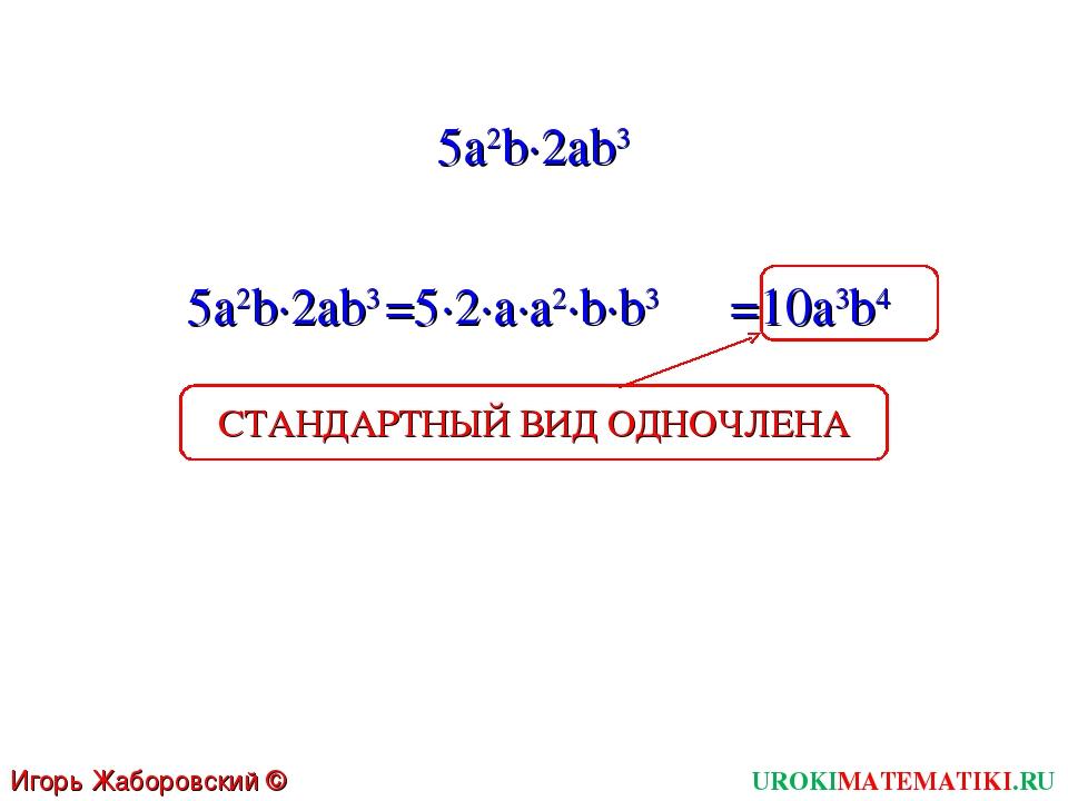 UROKIMATEMATIKI.RU Игорь Жаборовский © 2011 5a2b∙2ab3 5a2b∙2ab3 =5∙2∙a∙a2∙b∙b...