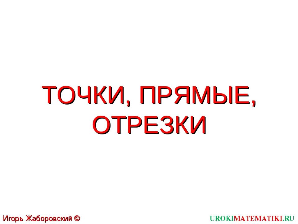 ТОЧКИ, ПРЯМЫЕ, ОТРЕЗКИ UROKIMATEMATIKI.RU Игорь Жаборовский © 2011