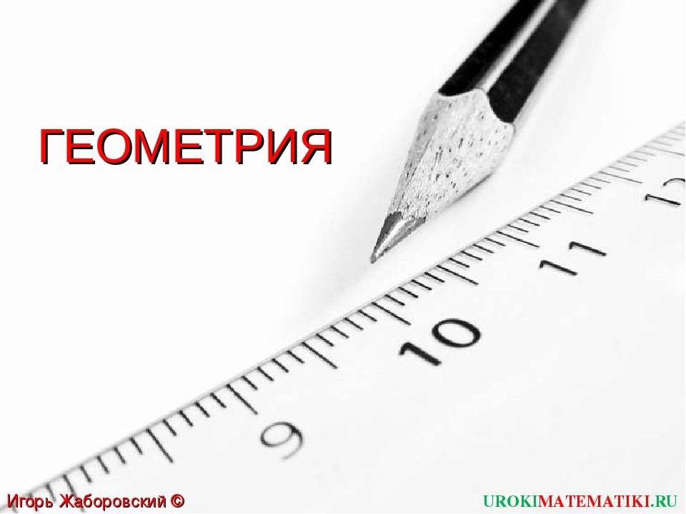 UROKIMATEMATIKI.RU Игорь Жаборовский © 2011 ГЕОМЕТРИЯ