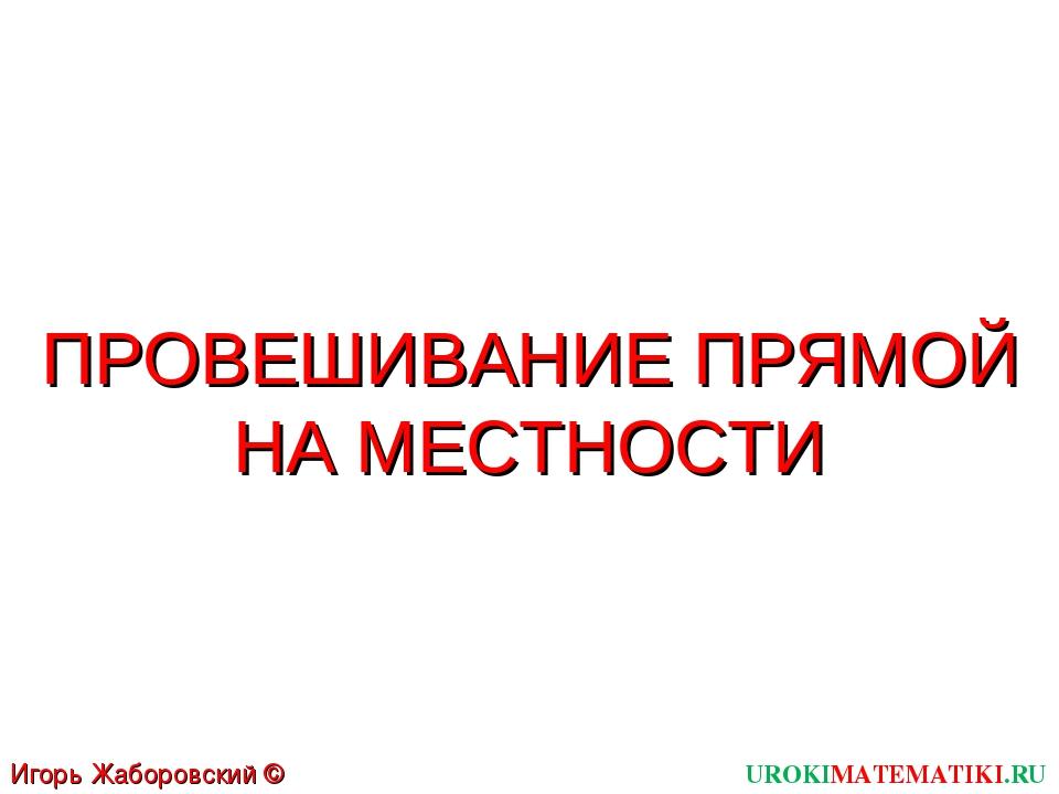 ПРОВЕШИВАНИЕ ПРЯМОЙ НА МЕСТНОСТИ UROKIMATEMATIKI.RU Игорь Жаборовский © 2011