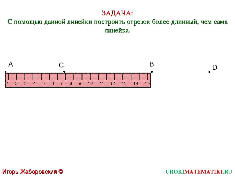 А C D B ЗАДАЧА: С помощью данной линейки построить отрезок более длинный, чем...