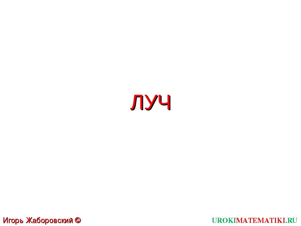 ЛУЧ UROKIMATEMATIKI.RU Игорь Жаборовский © 2011