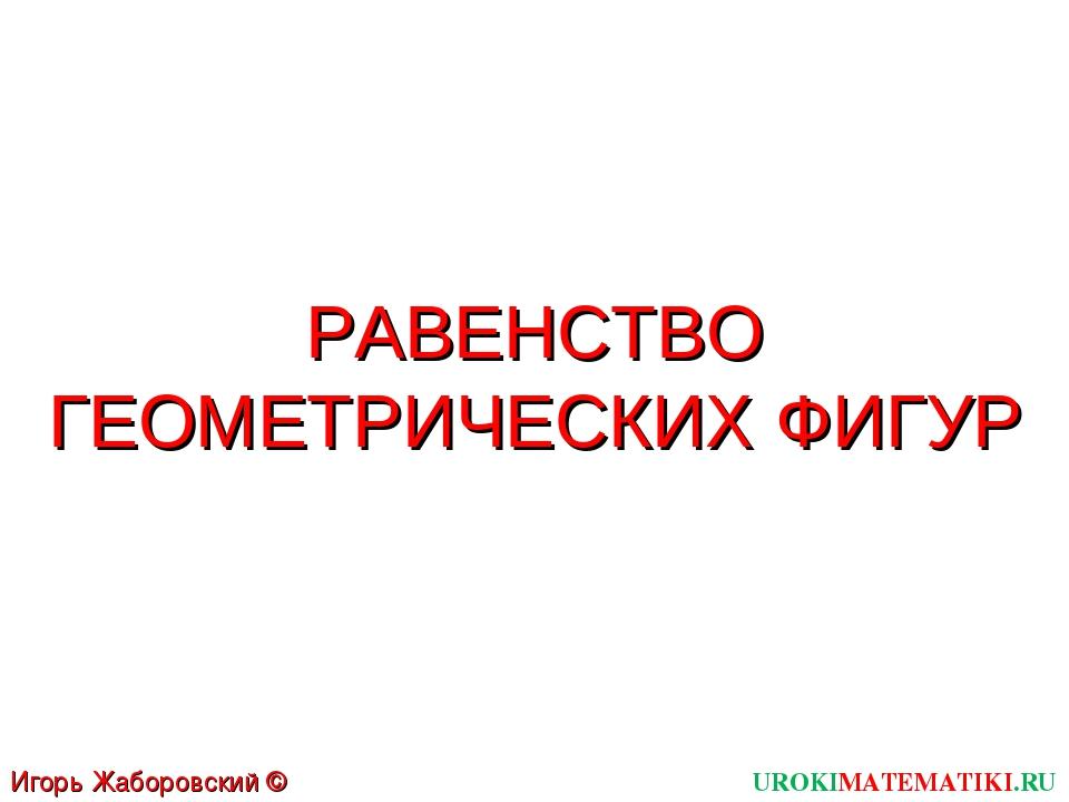 РАВЕНСТВО ГЕОМЕТРИЧЕСКИХ ФИГУР UROKIMATEMATIKI.RU Игорь Жаборовский © 2011