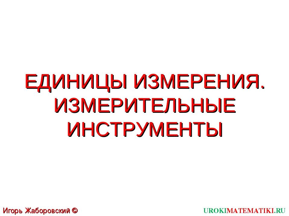 ЕДИНИЦЫ ИЗМЕРЕНИЯ. ИЗМЕРИТЕЛЬНЫЕ ИНСТРУМЕНТЫ UROKIMATEMATIKI.RU Игорь Жаборов...