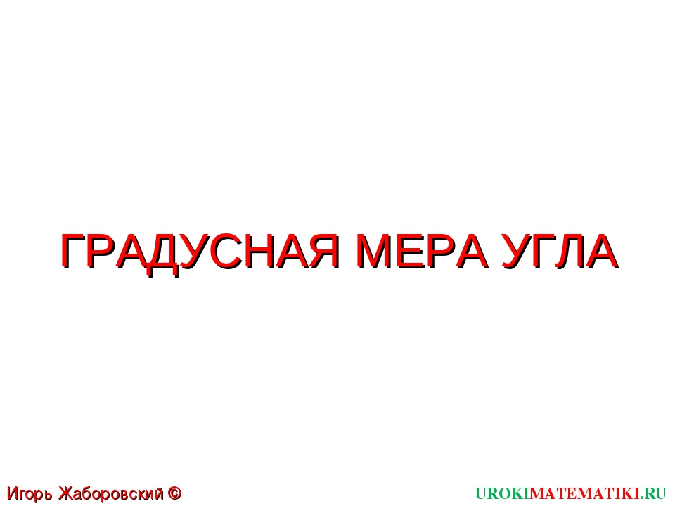 ГРАДУСНАЯ МЕРА УГЛА UROKIMATEMATIKI.RU Игорь Жаборовский © 2011