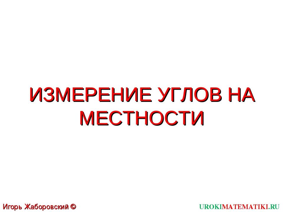 ИЗМЕРЕНИЕ УГЛОВ НА МЕСТНОСТИ UROKIMATEMATIKI.RU Игорь Жаборовский © 2011
