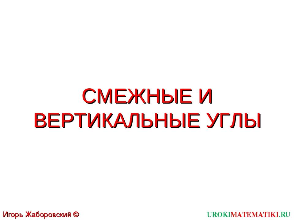 СМЕЖНЫЕ И ВЕРТИКАЛЬНЫЕ УГЛЫ UROKIMATEMATIKI.RU Игорь Жаборовский © 2011