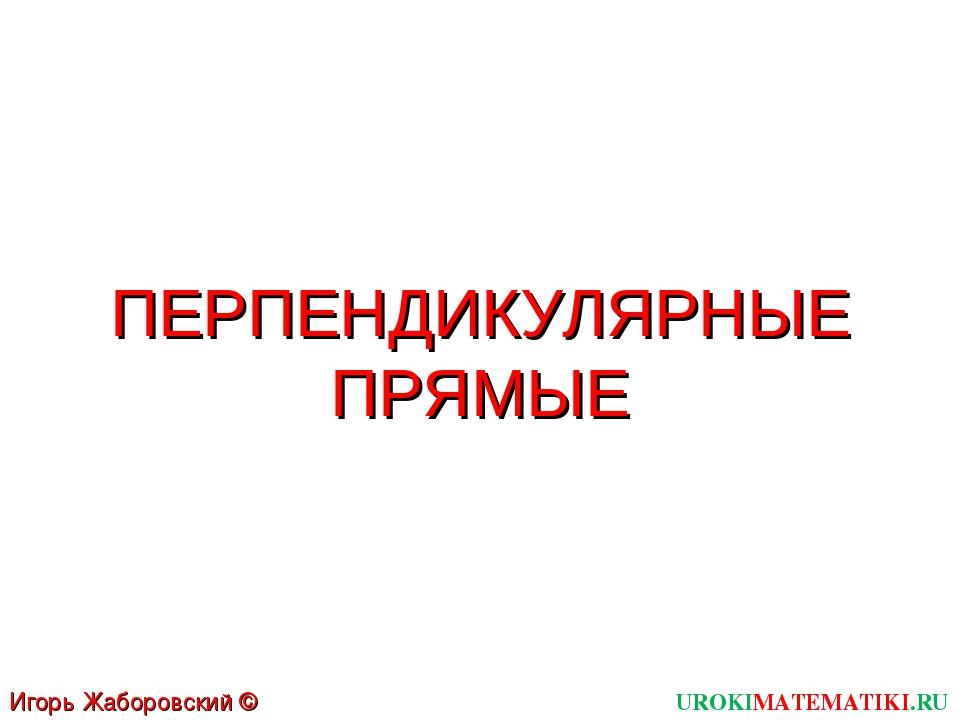 ПЕРПЕНДИКУЛЯРНЫЕ ПРЯМЫЕ UROKIMATEMATIKI.RU Игорь Жаборовский © 2011