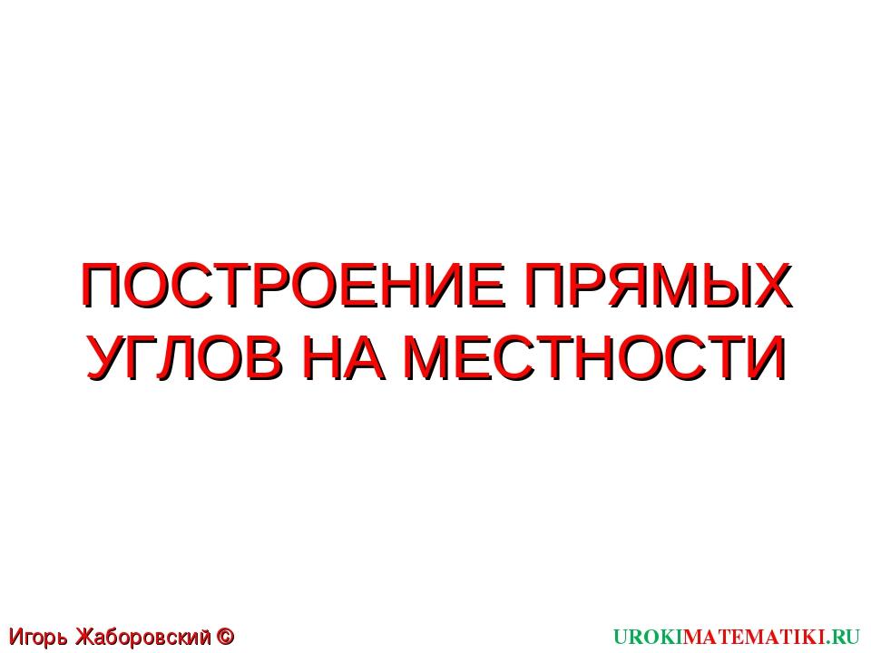 ПОСТРОЕНИЕ ПРЯМЫХ УГЛОВ НА МЕСТНОСТИ UROKIMATEMATIKI.RU Игорь Жаборовский © 2011