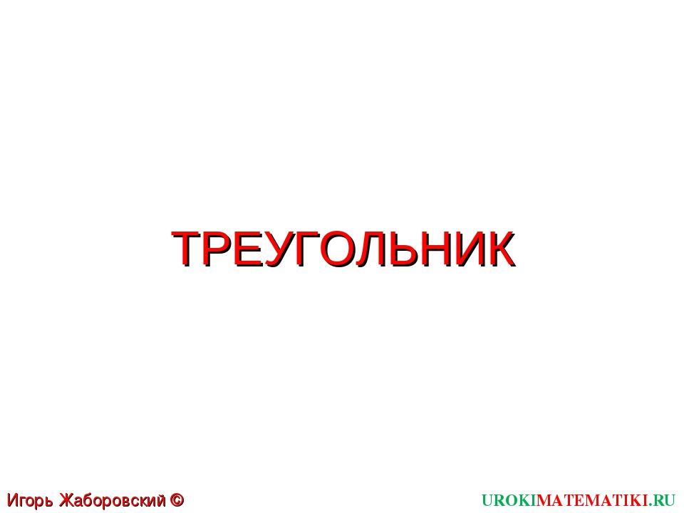 ТРЕУГОЛЬНИК UROKIMATEMATIKI.RU Игорь Жаборовский © 2011