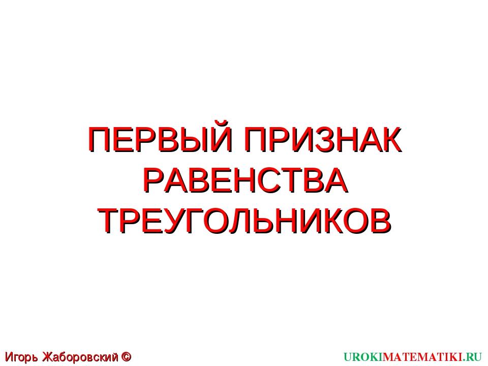 ПЕРВЫЙ ПРИЗНАК РАВЕНСТВА ТРЕУГОЛЬНИКОВ UROKIMATEMATIKI.RU Игорь Жаборовский ©...