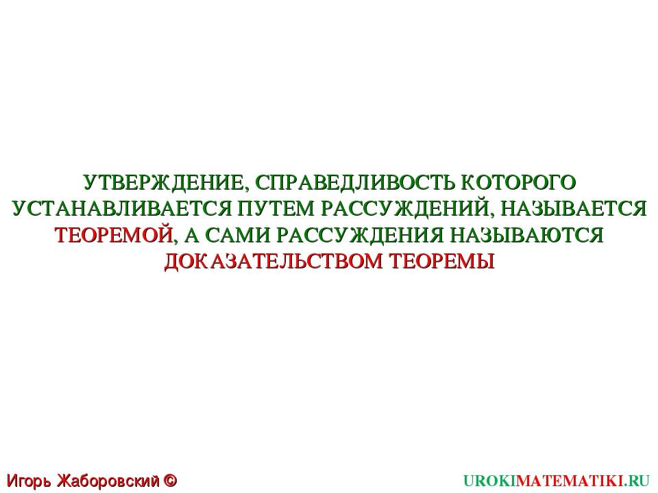 UROKIMATEMATIKI.RU Игорь Жаборовский © 2011 УТВЕРЖДЕНИЕ, СПРАВЕДЛИВОСТЬ КОТОР...