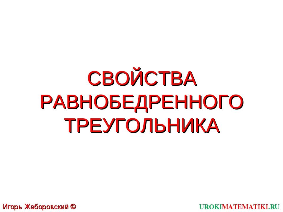 СВОЙСТВА РАВНОБЕДРЕННОГО ТРЕУГОЛЬНИКА UROKIMATEMATIKI.RU Игорь Жаборовский ©...