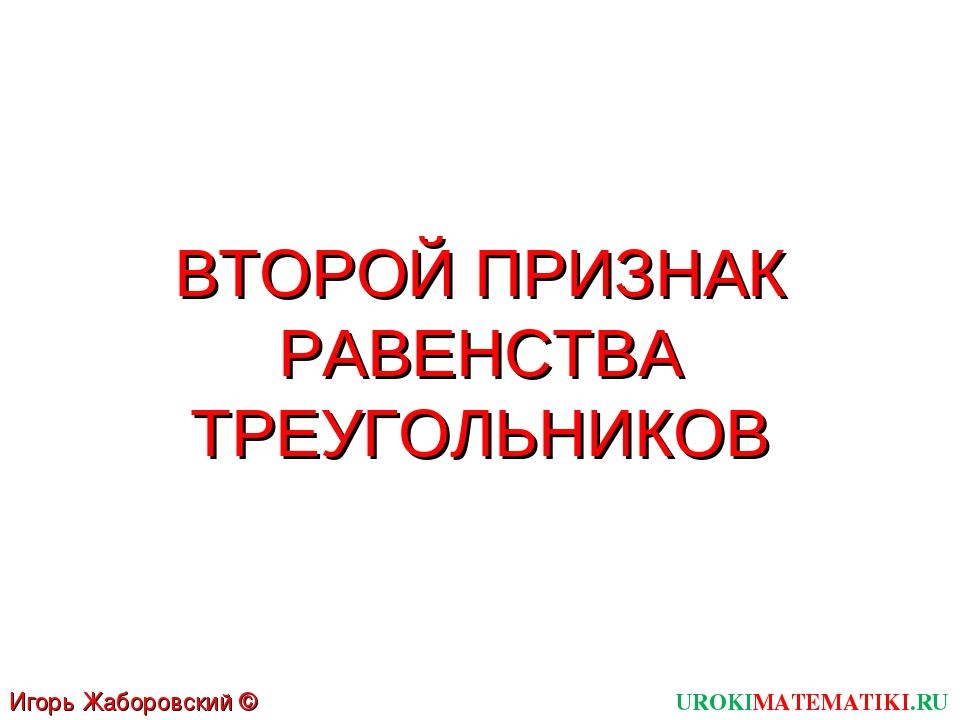 ВТОРОЙ ПРИЗНАК РАВЕНСТВА ТРЕУГОЛЬНИКОВ UROKIMATEMATIKI.RU Игорь Жаборовский ©...