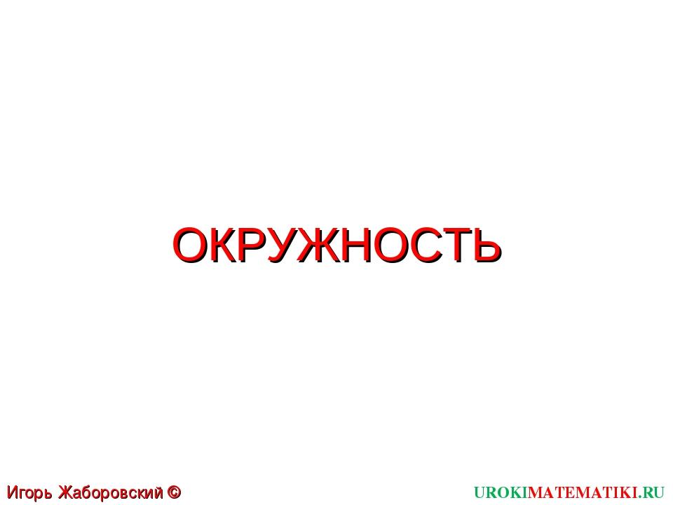 ОКРУЖНОСТЬ UROKIMATEMATIKI.RU Игорь Жаборовский © 2011