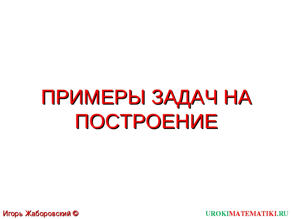 ПРИМЕРЫ ЗАДАЧ НА ПОСТРОЕНИЕ UROKIMATEMATIKI.RU Игорь Жаборовский © 2011