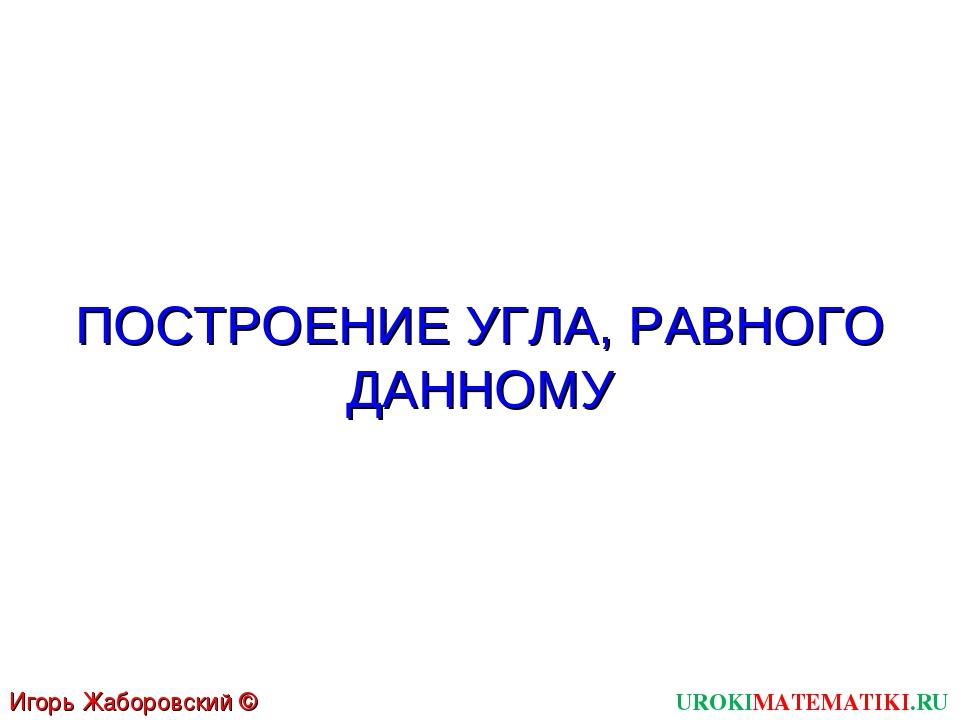ПОСТРОЕНИЕ УГЛА, РАВНОГО ДАННОМУ UROKIMATEMATIKI.RU Игорь Жаборовский © 2011