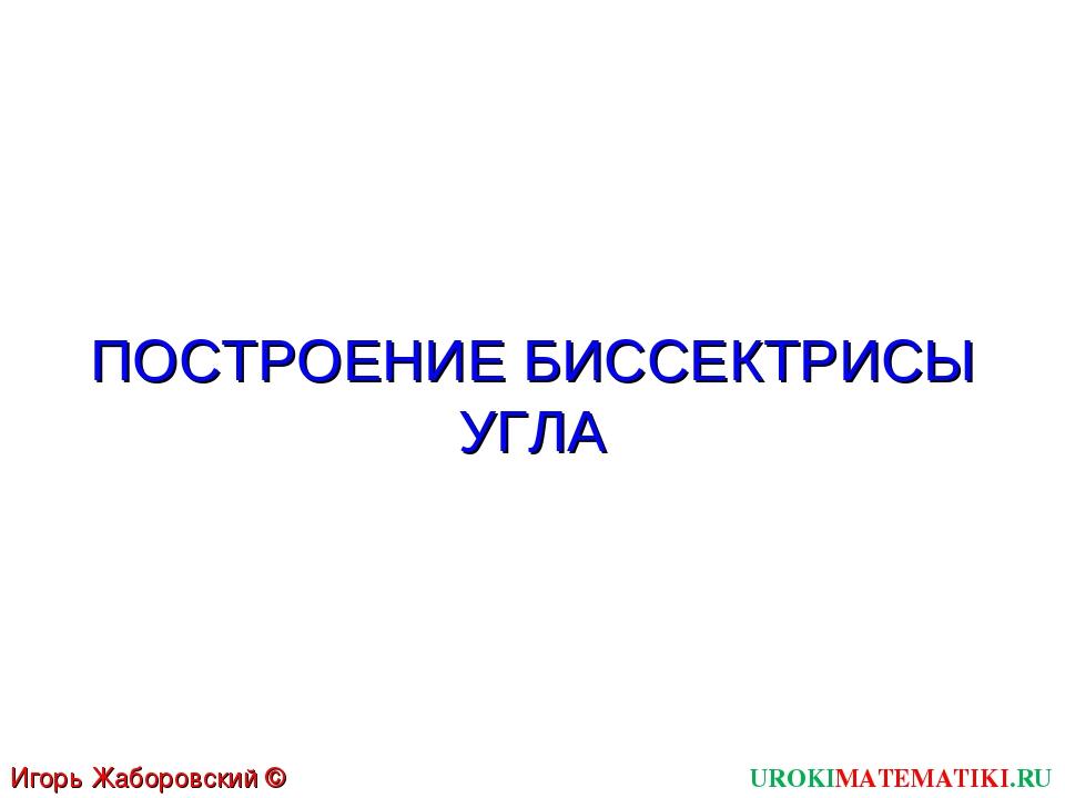 ПОСТРОЕНИЕ БИССЕКТРИСЫ УГЛА UROKIMATEMATIKI.RU Игорь Жаборовский © 2011