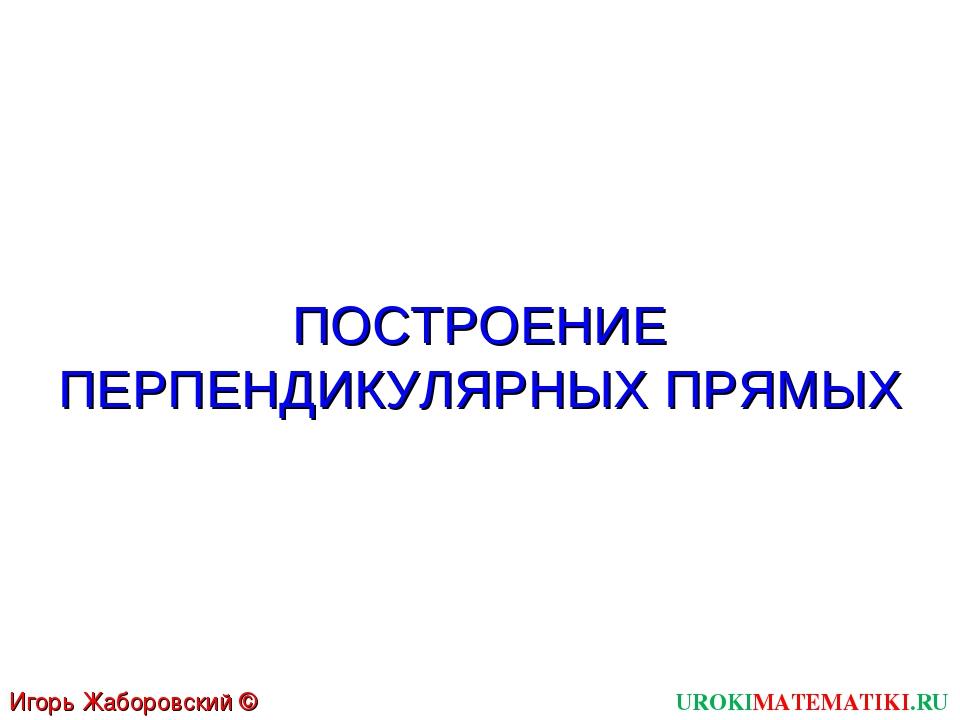 ПОСТРОЕНИЕ ПЕРПЕНДИКУЛЯРНЫХ ПРЯМЫХ UROKIMATEMATIKI.RU Игорь Жаборовский © 2011