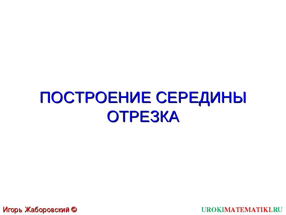 ПОСТРОЕНИЕ СЕРЕДИНЫ ОТРЕЗКА UROKIMATEMATIKI.RU Игорь Жаборовский © 2011