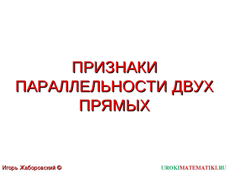 ПРИЗНАКИ ПАРАЛЛЕЛЬНОСТИ ДВУХ ПРЯМЫХ UROKIMATEMATIKI.RU Игорь Жаборовский © 2011