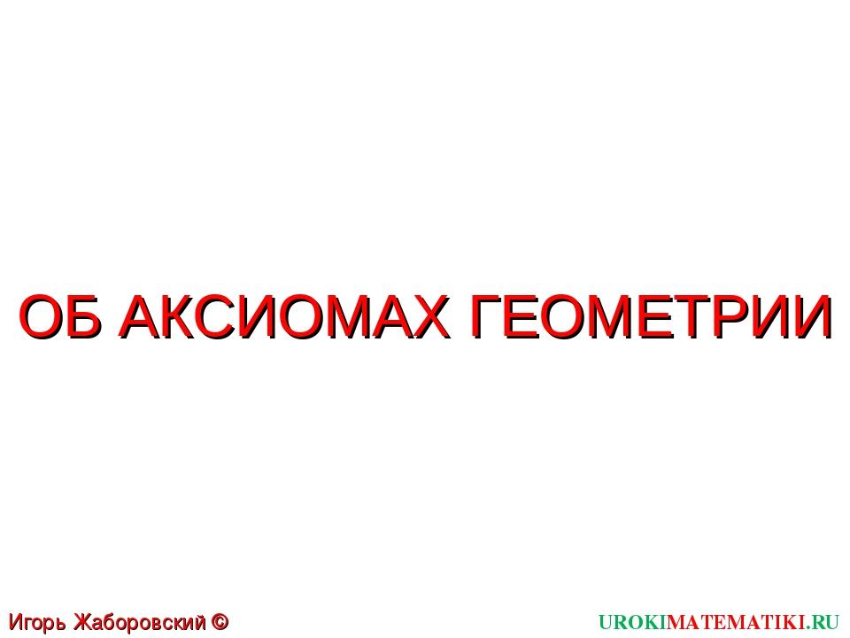 ОБ АКСИОМАХ ГЕОМЕТРИИ UROKIMATEMATIKI.RU Игорь Жаборовский © 2011