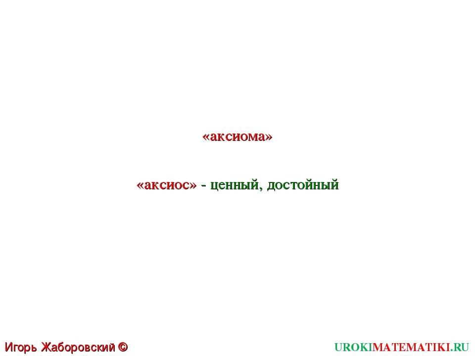 UROKIMATEMATIKI.RU Игорь Жаборовский © 2011 «аксиома» «аксиос» - ценный, дост...