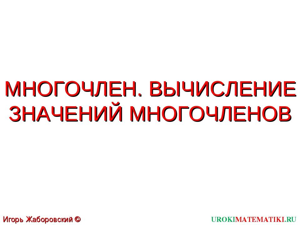 МНОГОЧЛЕН. ВЫЧИСЛЕНИЕ ЗНАЧЕНИЙ МНОГОЧЛЕНОВ UROKIMATEMATIKI.RU Игорь Жаборовск...
